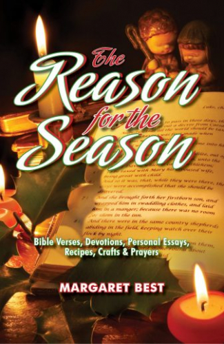 the Reason for the Season: Bible Verses, Devotions, Personal Essays, Recipes, Crafts & Prayers by Margaret Best